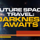 Future Space Travel: Darkness Awaits